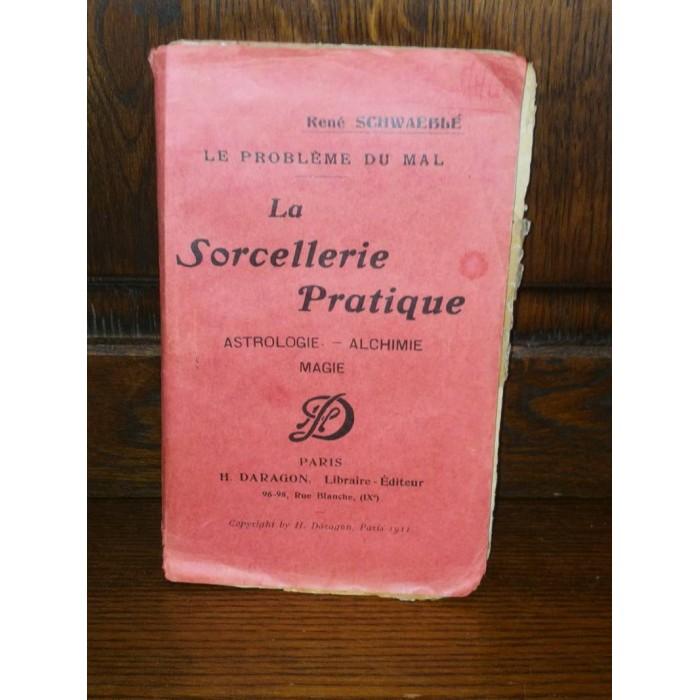 La sorcellerie pratique Astrologie, Alchimie, Magie Le problème du mal par rené Schwaeblé