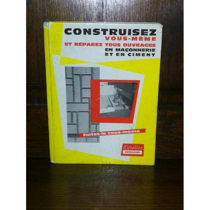 Construisez vous-même et réparez tous ouvrages en maçonnerie et en ciment par jean Robillard