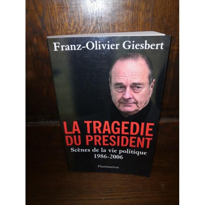 La tragédie du Président Chirac Scènes de la Vie Politique 1986-2006 par franz-olivier Giesbert